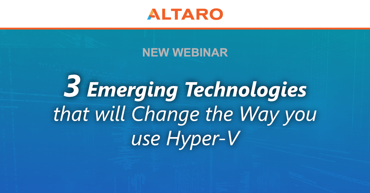 New Altaro Webinar - 3 Emerging Technologies that will Change the Way you use Hyper-V